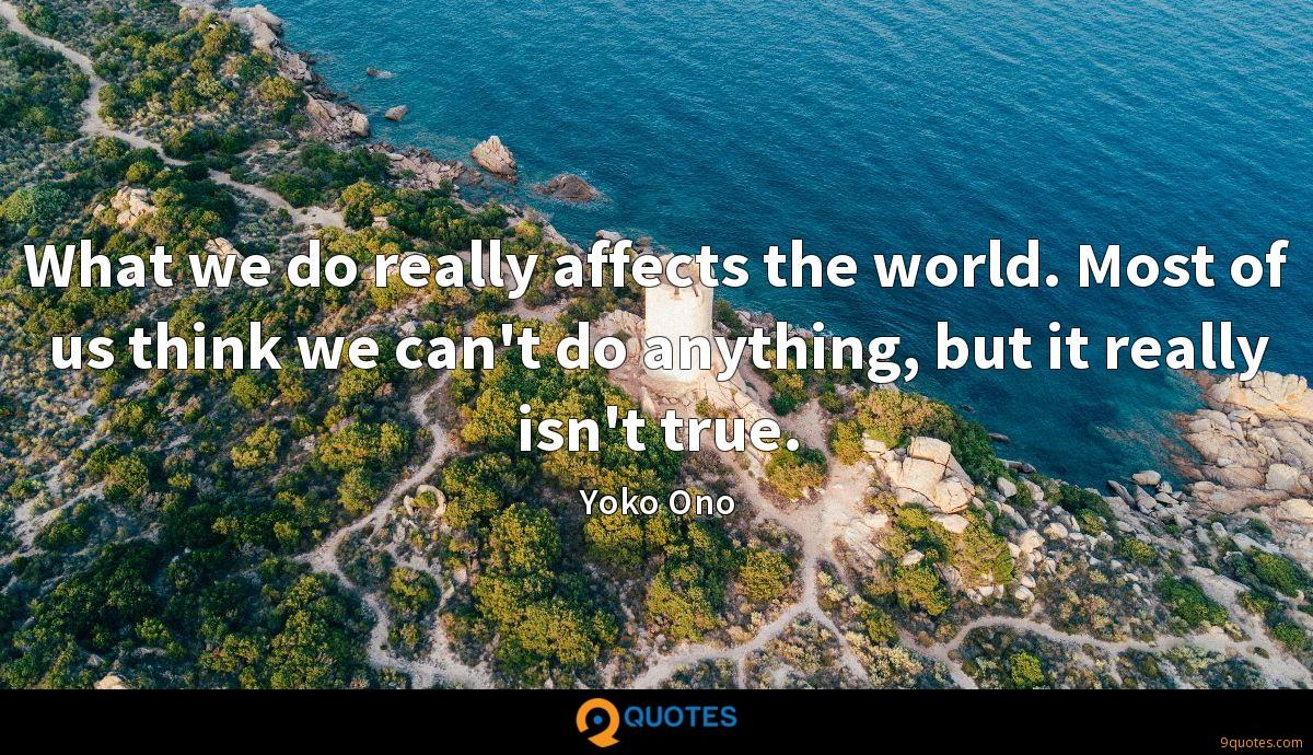 What we do really affects the world. Most of us think we can't do anything, but it really isn't true.