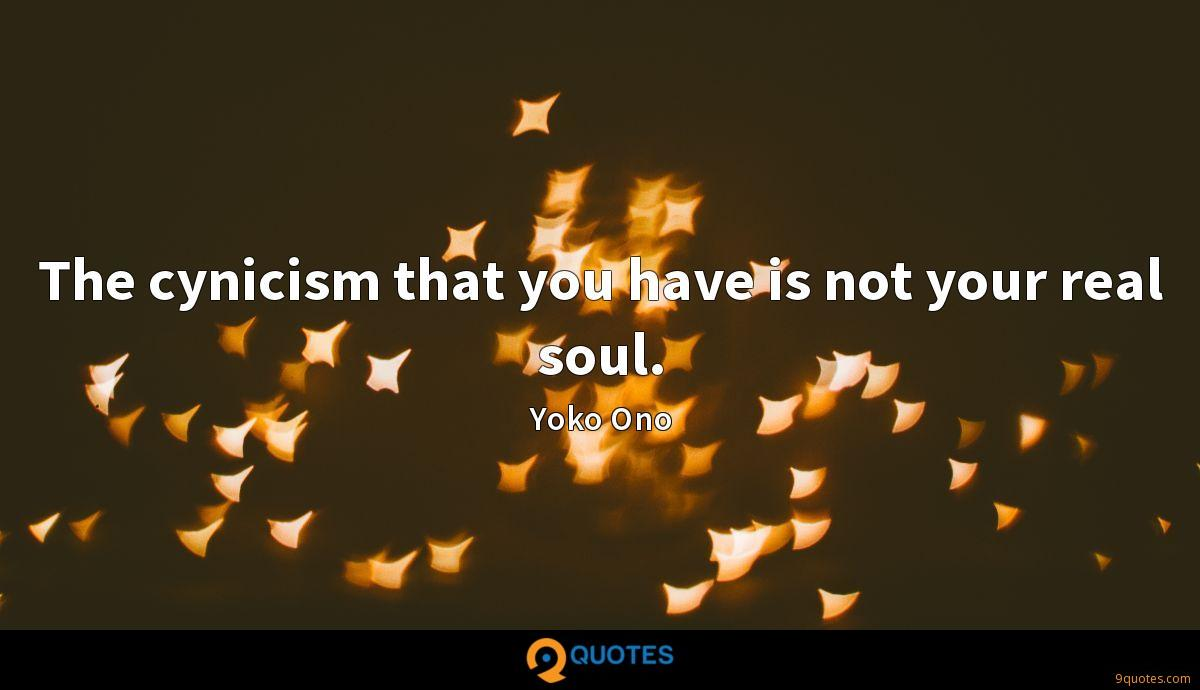The cynicism that you have is not your real soul.