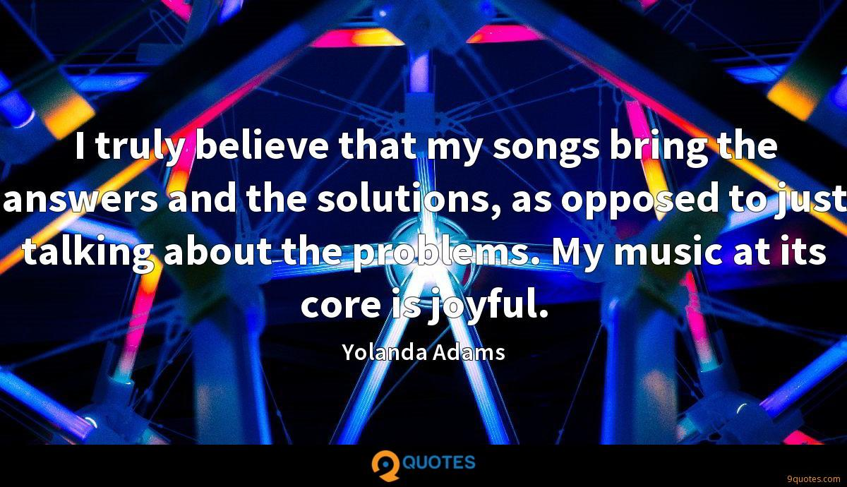 I truly believe that my songs bring the answers and the solutions, as opposed to just talking about the problems. My music at its core is joyful.