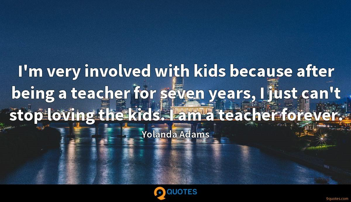 I'm very involved with kids because after being a teacher for seven years, I just can't stop loving the kids. I am a teacher forever.