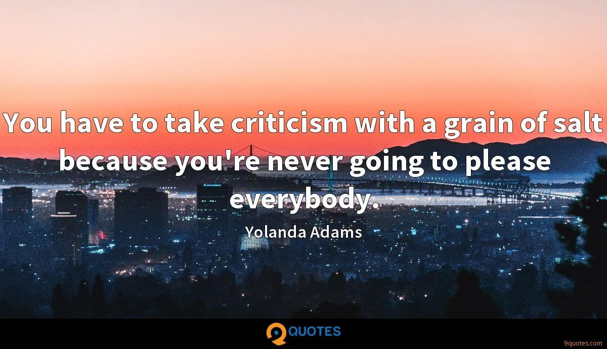 You have to take criticism with a grain of salt because you're never going to please everybody.