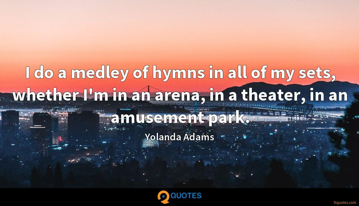 I do a medley of hymns in all of my sets, whether I'm in an arena, in a theater, in an amusement park.