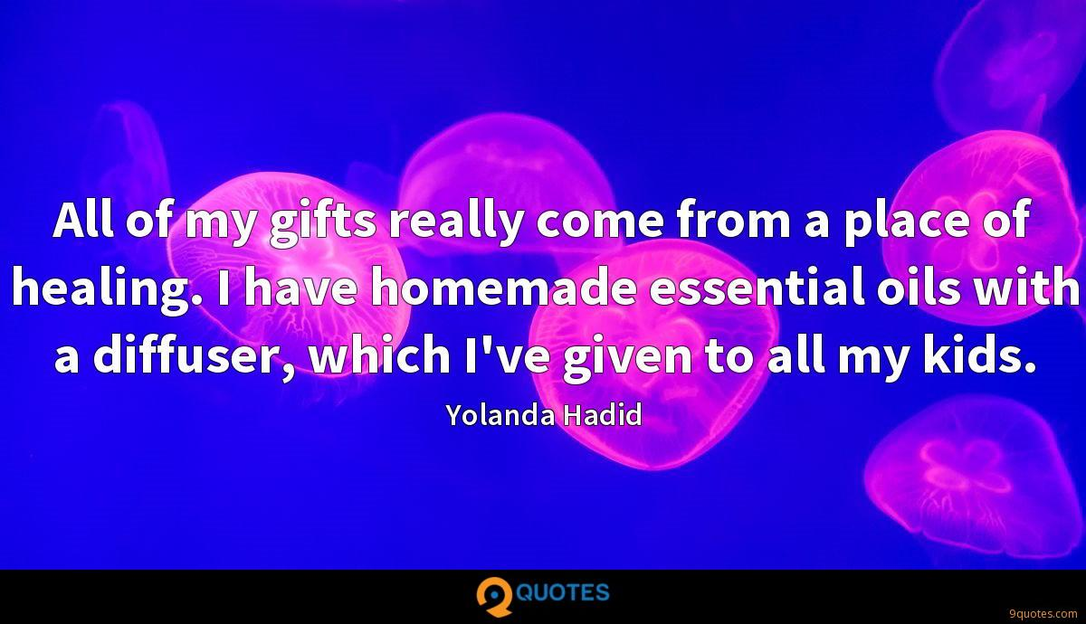 All of my gifts really come from a place of healing. I have homemade essential oils with a diffuser, which I've given to all my kids.