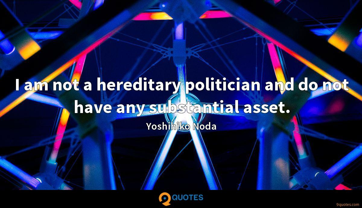 I am not a hereditary politician and do not have any substantial asset.