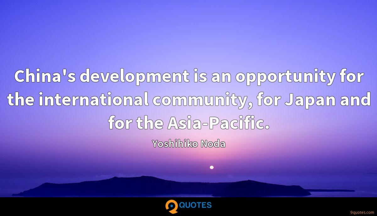 China's development is an opportunity for the international community, for Japan and for the Asia-Pacific.