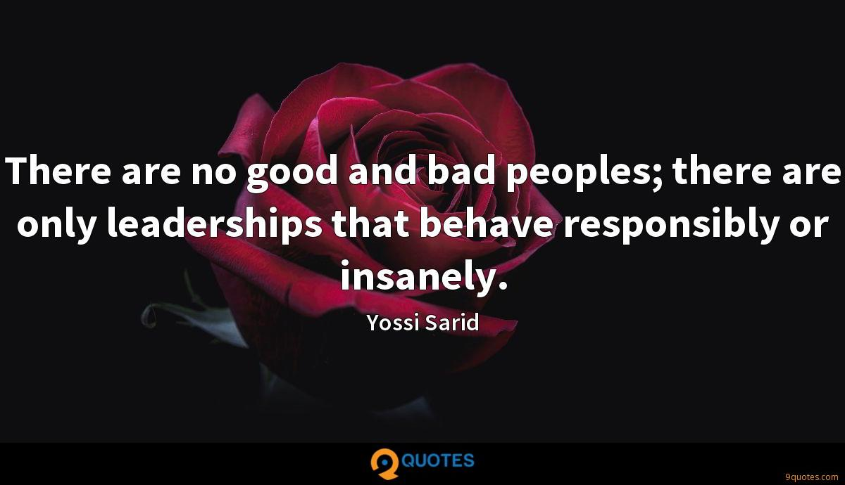 There are no good and bad peoples; there are only leaderships that behave responsibly or insanely.