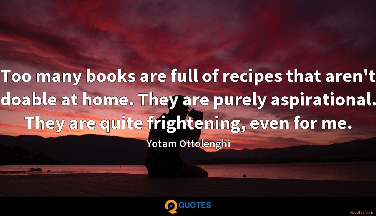 Too many books are full of recipes that aren't doable at home. They are purely aspirational. They are quite frightening, even for me.