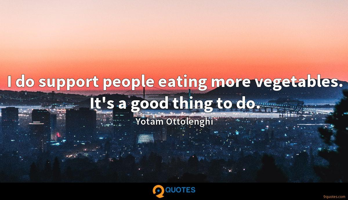 I do support people eating more vegetables. It's a good thing to do.