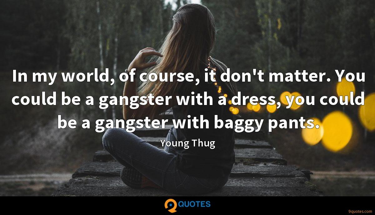 In my world, of course, it don't matter. You could be a gangster with a dress, you could be a gangster with baggy pants.
