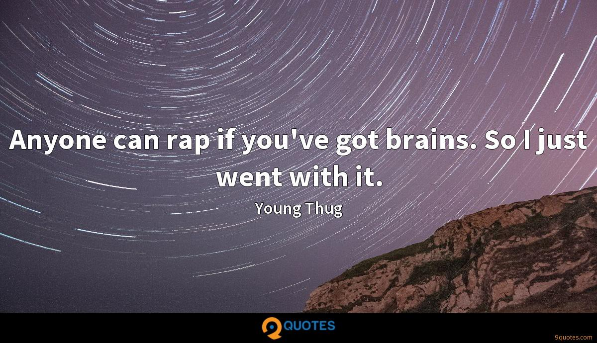 Anyone can rap if you've got brains. So I just went with it.