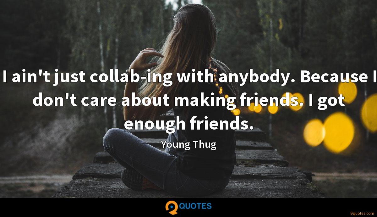 I ain't just collab-ing with anybody. Because I don't care about making friends. I got enough friends.