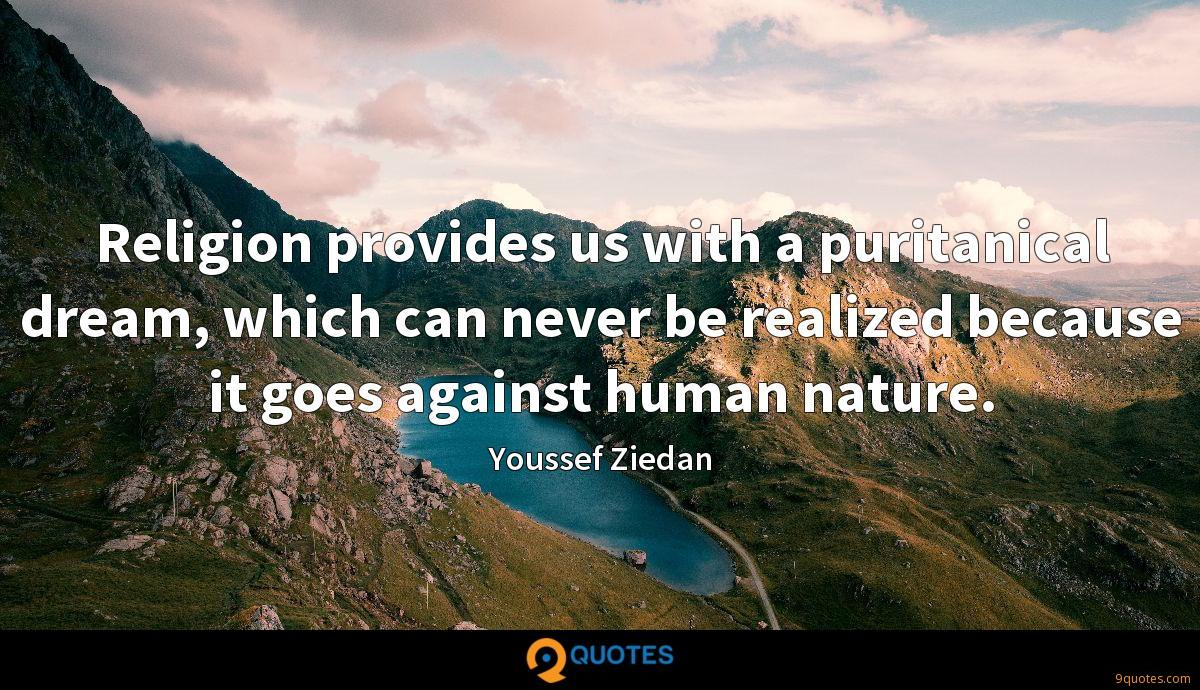 Religion provides us with a puritanical dream, which can never be realized because it goes against human nature.