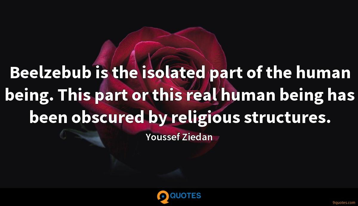 Beelzebub is the isolated part of the human being. This part or this real human being has been obscured by religious structures.