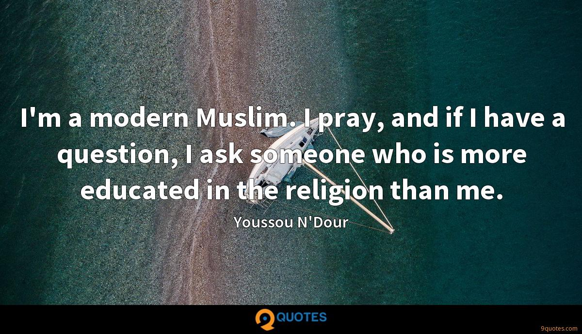 I'm a modern Muslim. I pray, and if I have a question, I ask someone who is more educated in the religion than me.