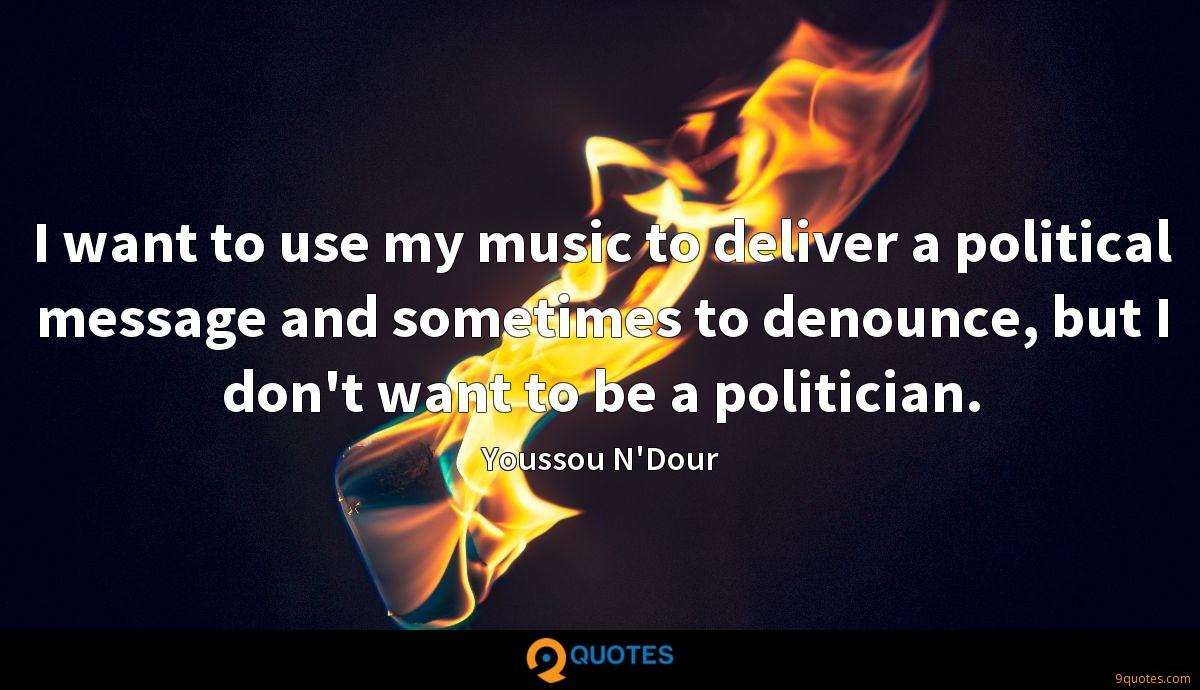 I want to use my music to deliver a political message and sometimes to denounce, but I don't want to be a politician.