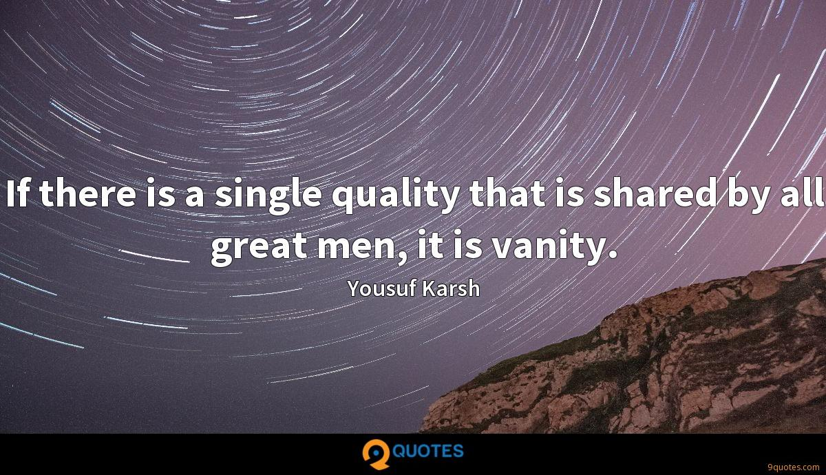 If there is a single quality that is shared by all great men, it is vanity.