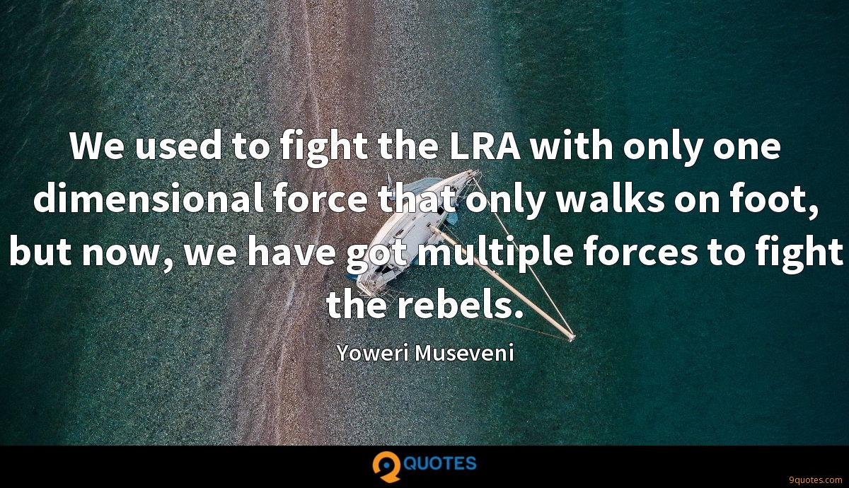 We used to fight the LRA with only one dimensional force that only walks on foot, but now, we have got multiple forces to fight the rebels.