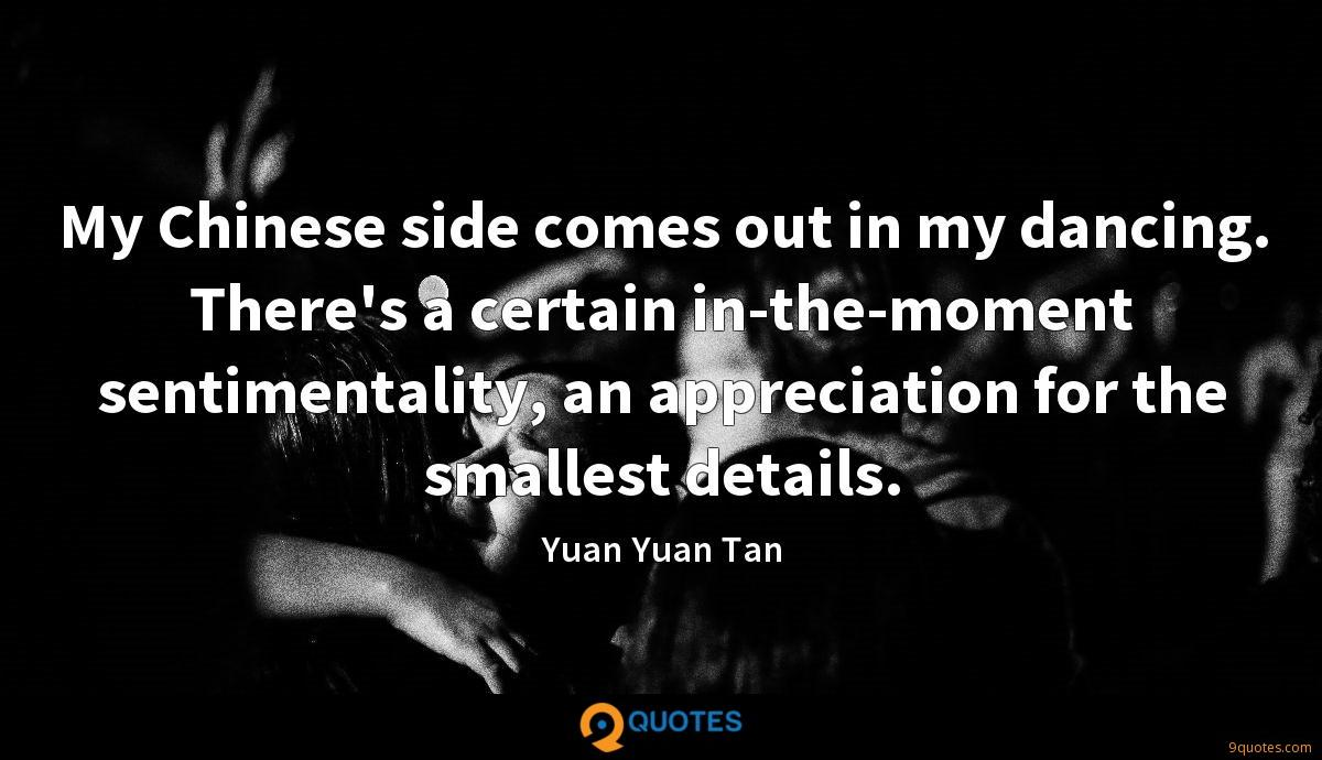 My Chinese side comes out in my dancing. There's a certain in-the-moment sentimentality, an appreciation for the smallest details.