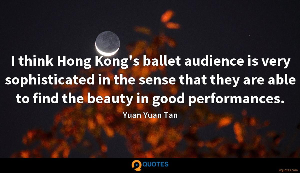 I think Hong Kong's ballet audience is very sophisticated in the sense that they are able to find the beauty in good performances.