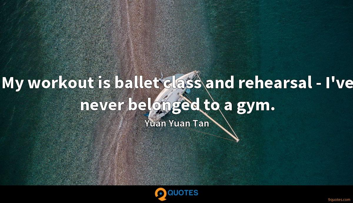 My workout is ballet class and rehearsal - I've never belonged to a gym.