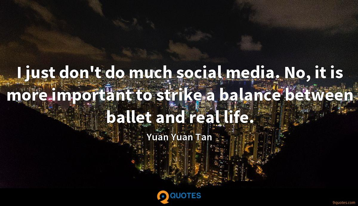 I just don't do much social media. No, it is more important to strike a balance between ballet and real life.