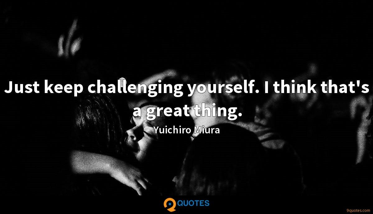 Just keep challenging yourself. I think that's a great thing.