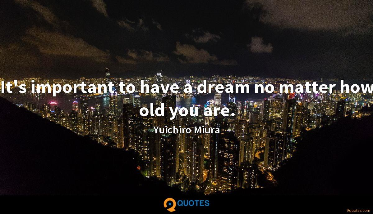 It's important to have a dream no matter how old you are.