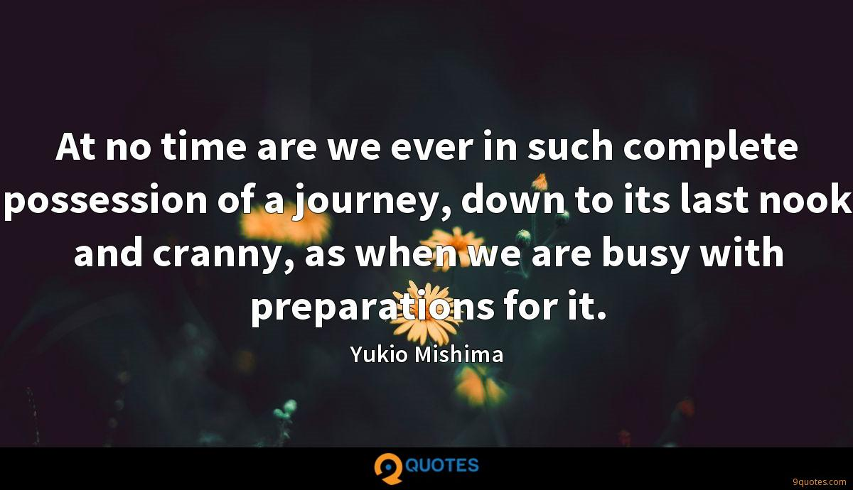At no time are we ever in such complete possession of a journey, down to its last nook and cranny, as when we are busy with preparations for it.