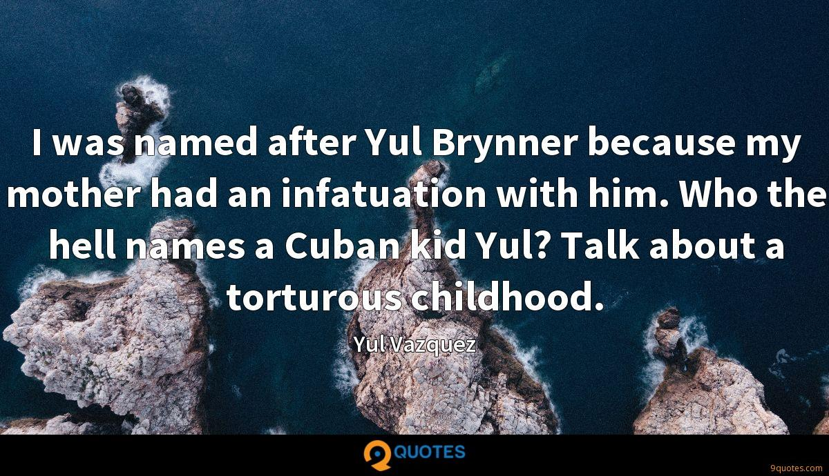 I was named after Yul Brynner because my mother had an infatuation with him. Who the hell names a Cuban kid Yul? Talk about a torturous childhood.