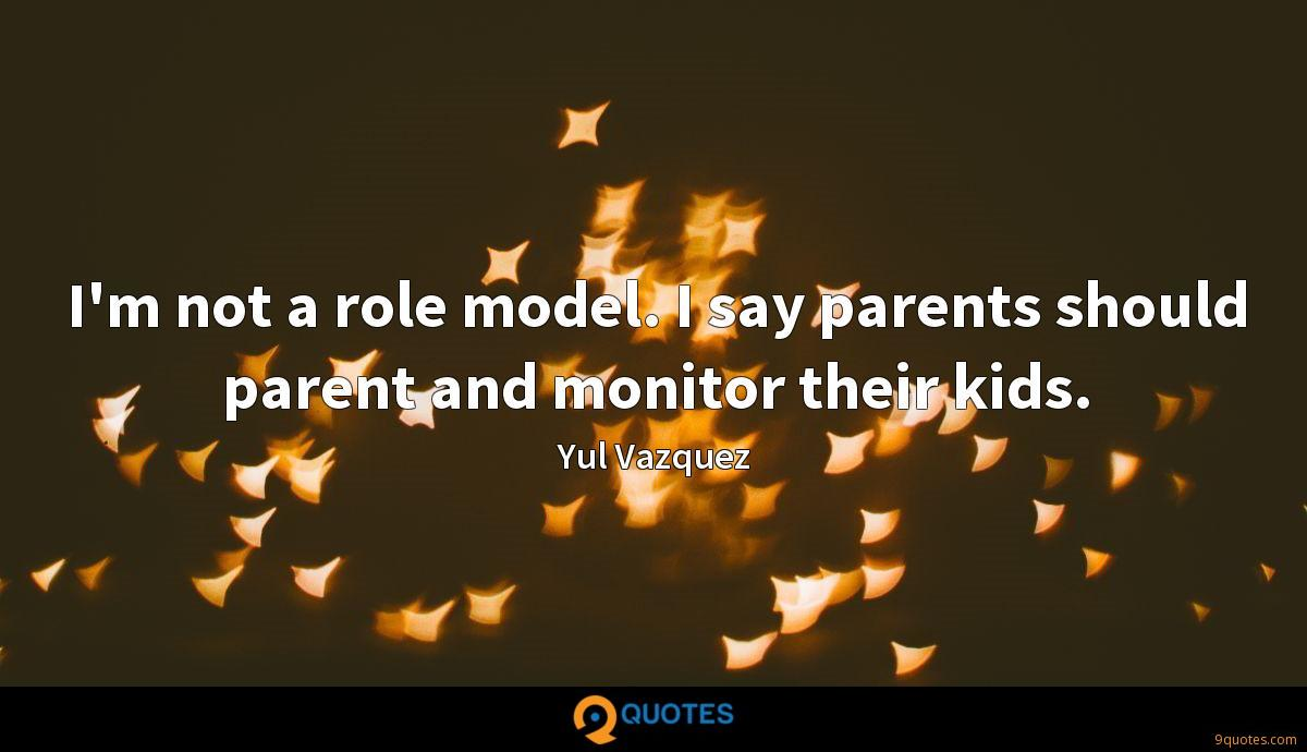 I'm not a role model. I say parents should parent and monitor their kids.