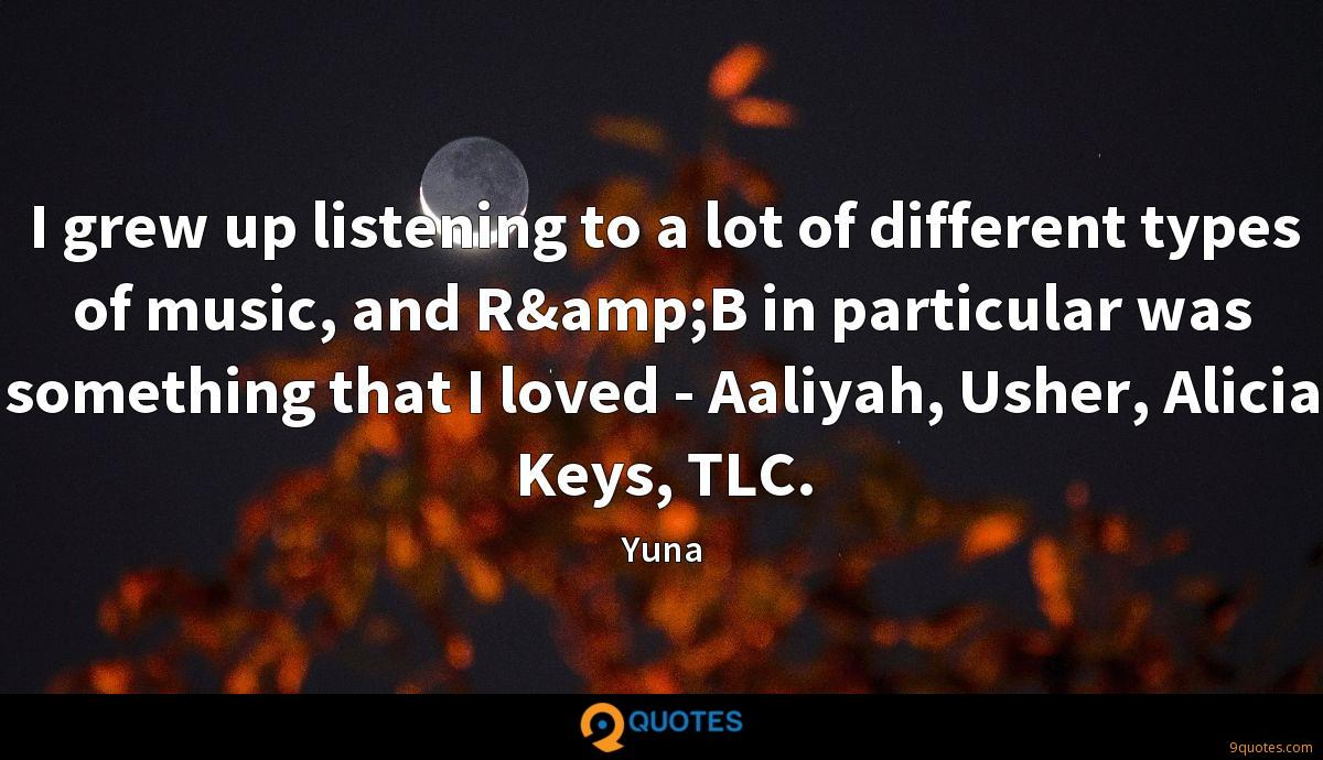 I grew up listening to a lot of different types of music, and R&B in particular was something that I loved - Aaliyah, Usher, Alicia Keys, TLC.