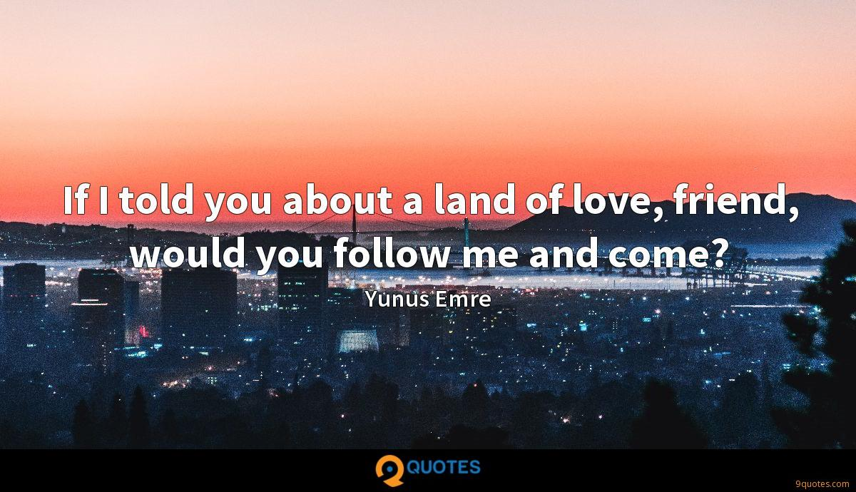 If I told you about a land of love, friend, would you follow me and come?