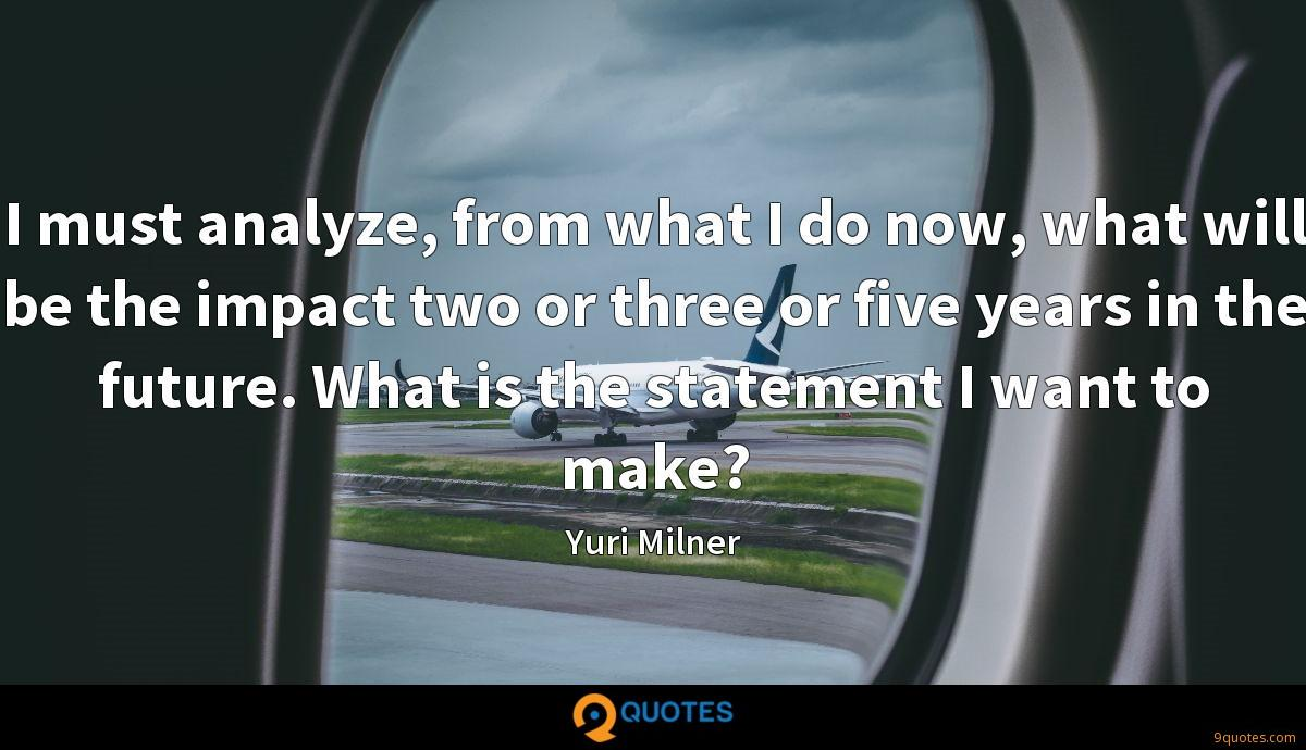 I must analyze, from what I do now, what will be the impact two or three or five years in the future. What is the statement I want to make?