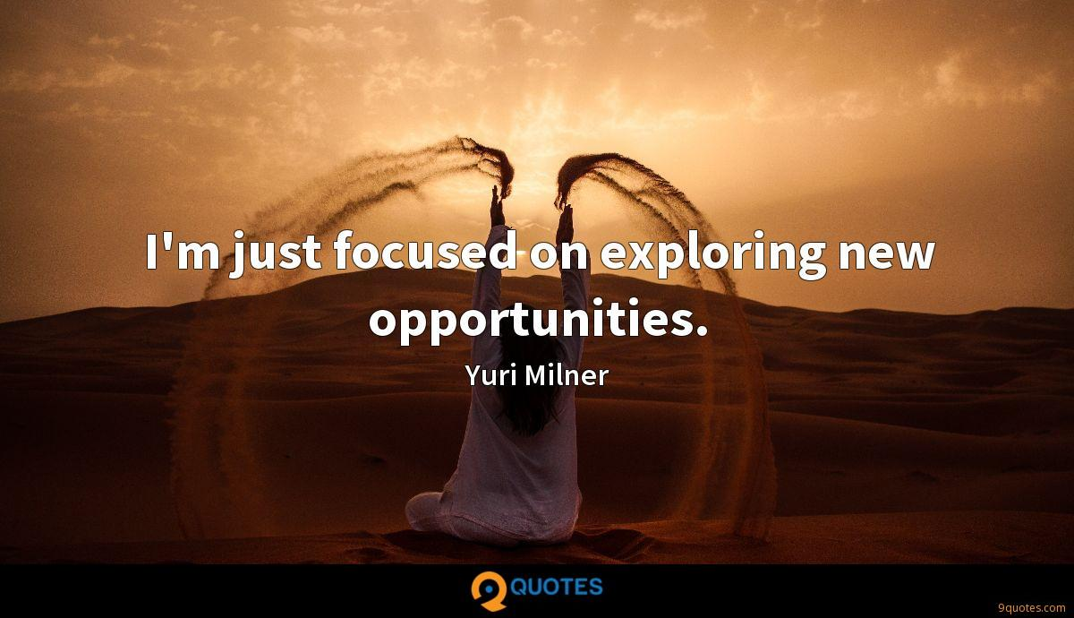 I'm just focused on exploring new opportunities.