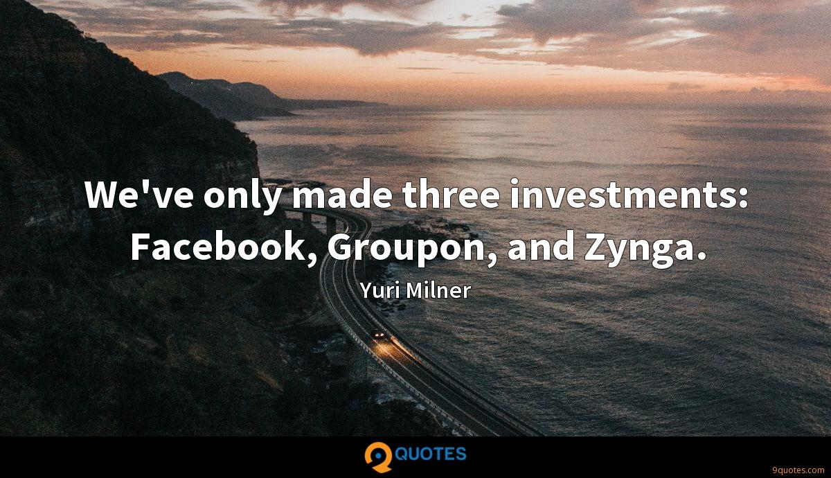 We've only made three investments: Facebook, Groupon, and Zynga.
