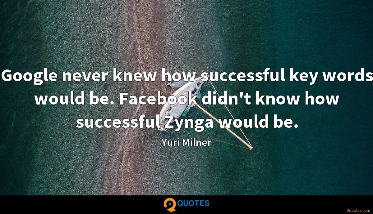 Google never knew how successful key words would be. Facebook didn't know how successful Zynga would be.