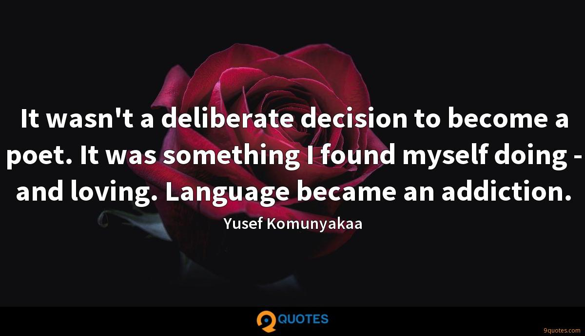 It wasn't a deliberate decision to become a poet. It was something I found myself doing - and loving. Language became an addiction.