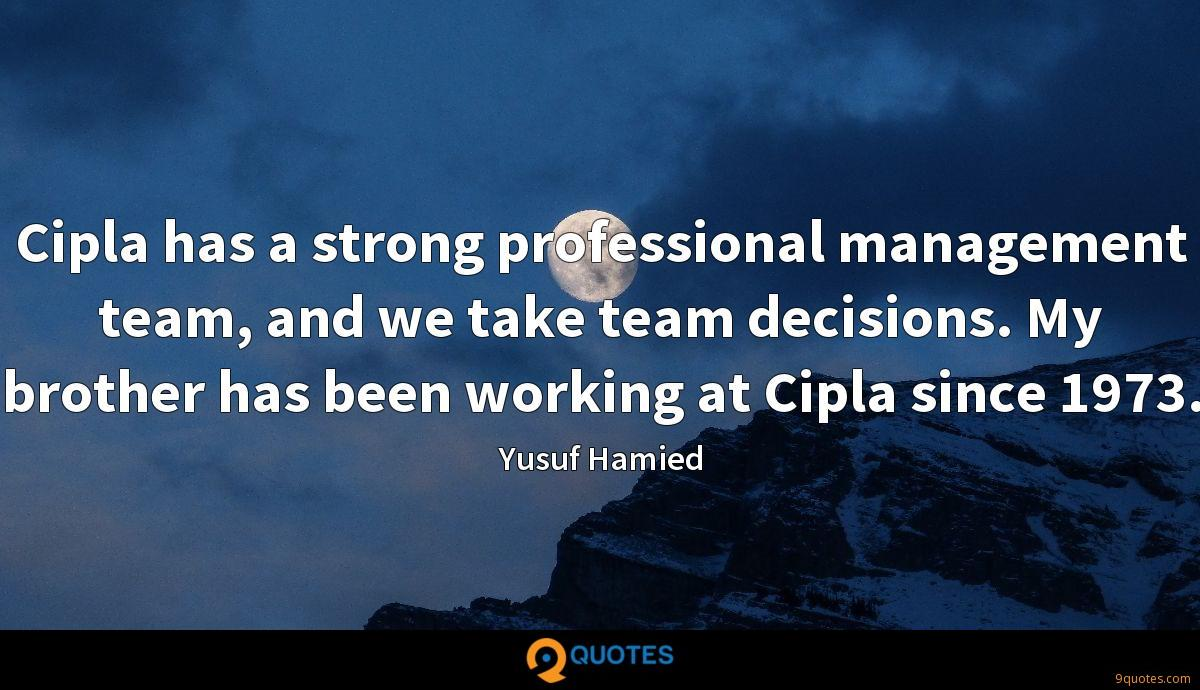 Cipla has a strong professional management team, and we take team decisions. My brother has been working at Cipla since 1973.