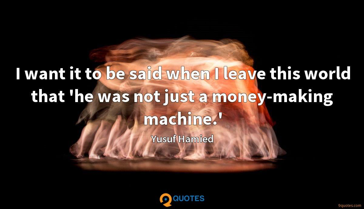 I want it to be said when I leave this world that 'he was not just a money-making machine.'