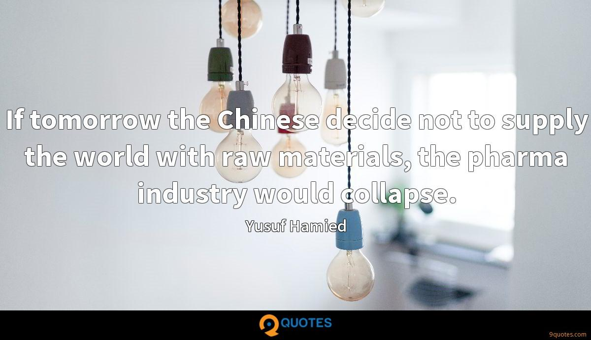 If tomorrow the Chinese decide not to supply the world with raw materials, the pharma industry would collapse.