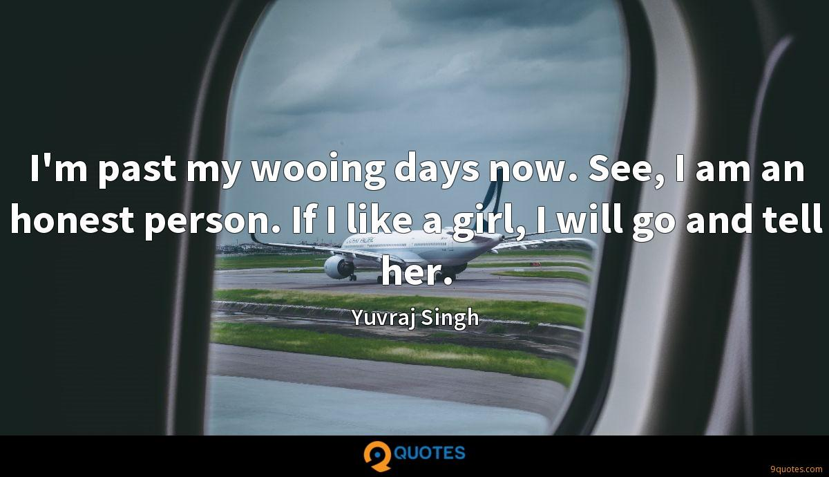 I'm past my wooing days now. See, I am an honest person. If I like a girl, I will go and tell her.