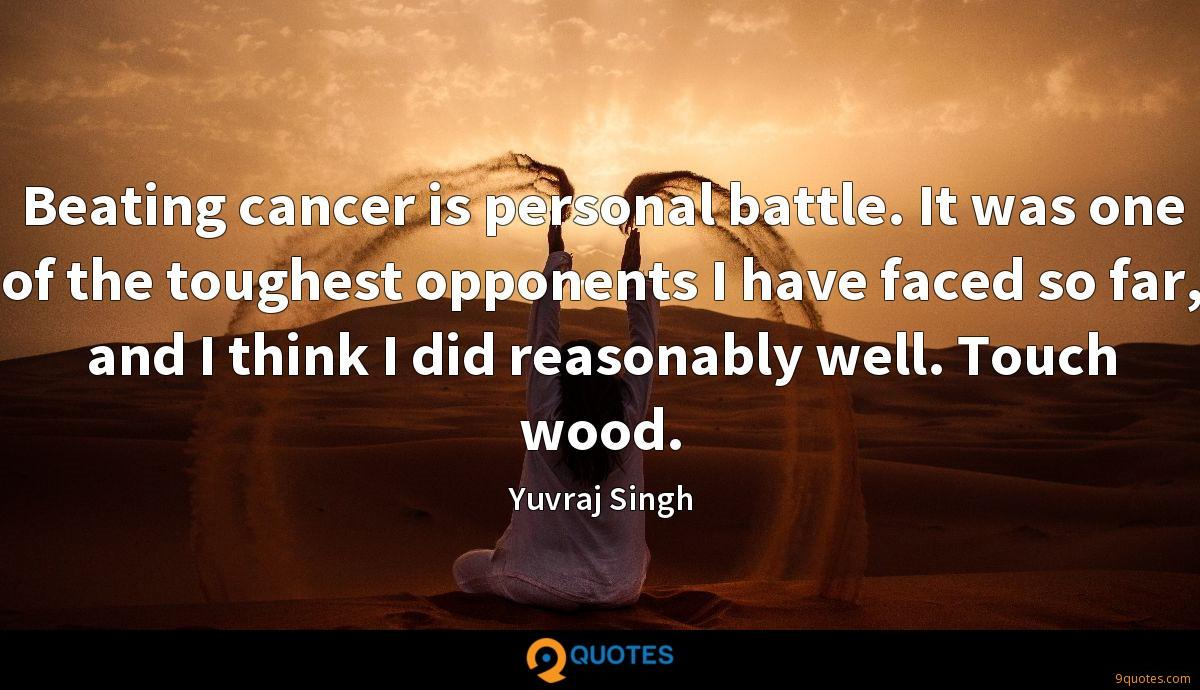 Beating cancer is personal battle. It was one of the toughest opponents I have faced so far, and I think I did reasonably well. Touch wood.