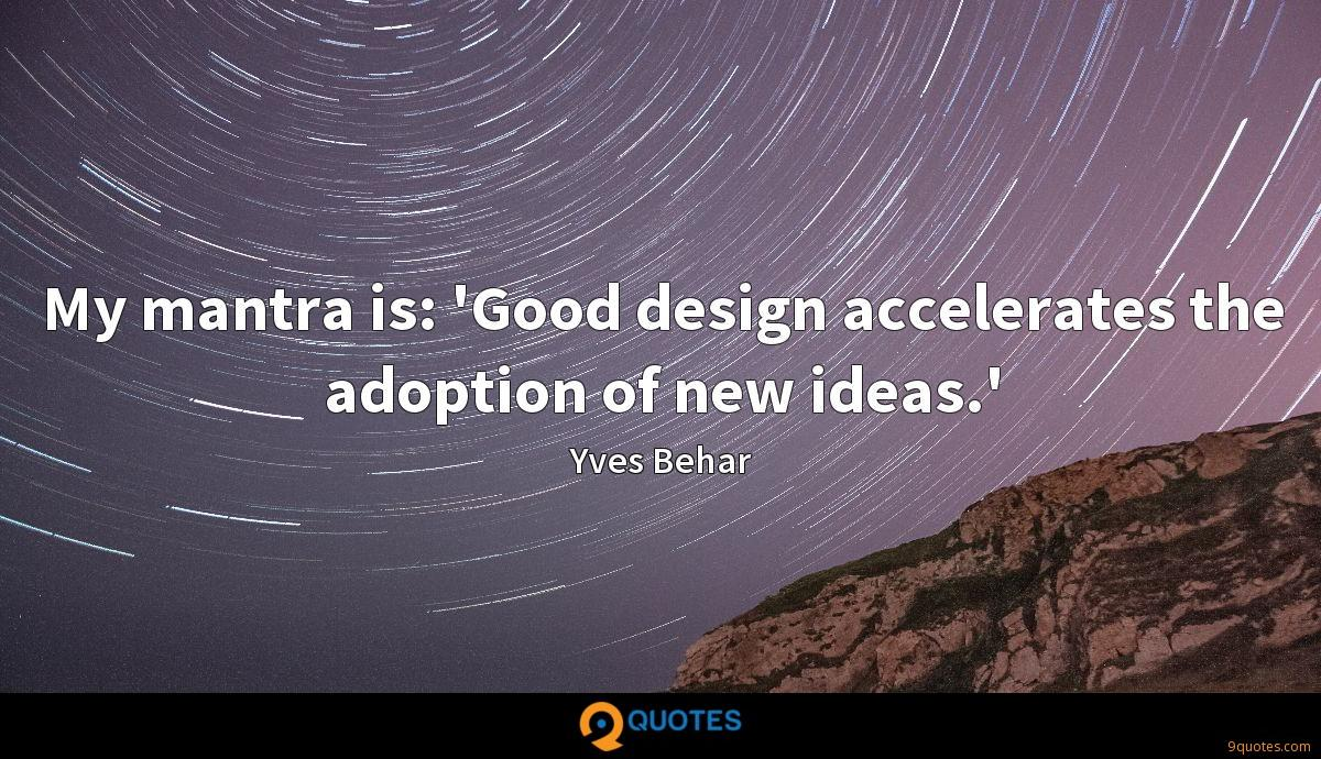 My mantra is: 'Good design accelerates the adoption of new ideas.'