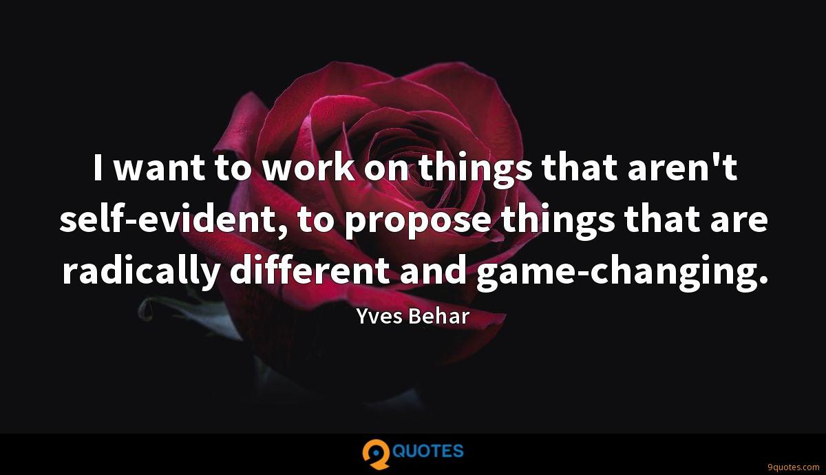 I want to work on things that aren't self-evident, to propose things that are radically different and game-changing.