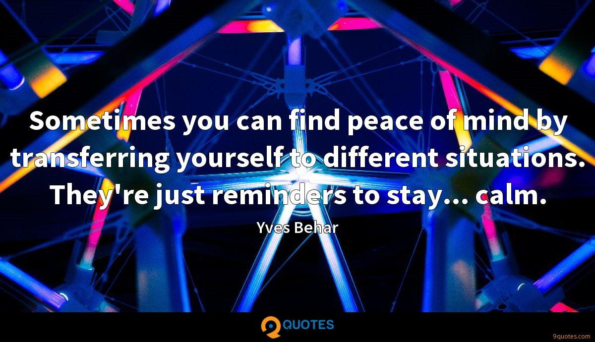 Sometimes you can find peace of mind by transferring yourself to different situations. They're just reminders to stay... calm.