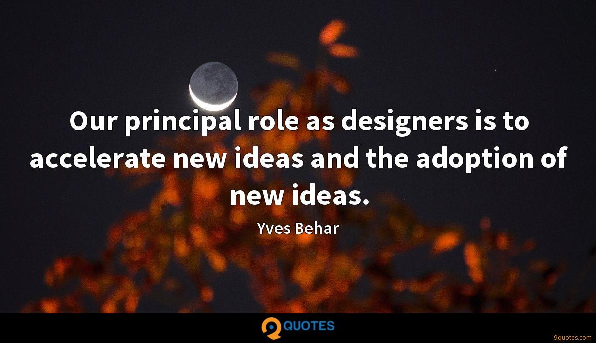 Our principal role as designers is to accelerate new ideas and the adoption of new ideas.