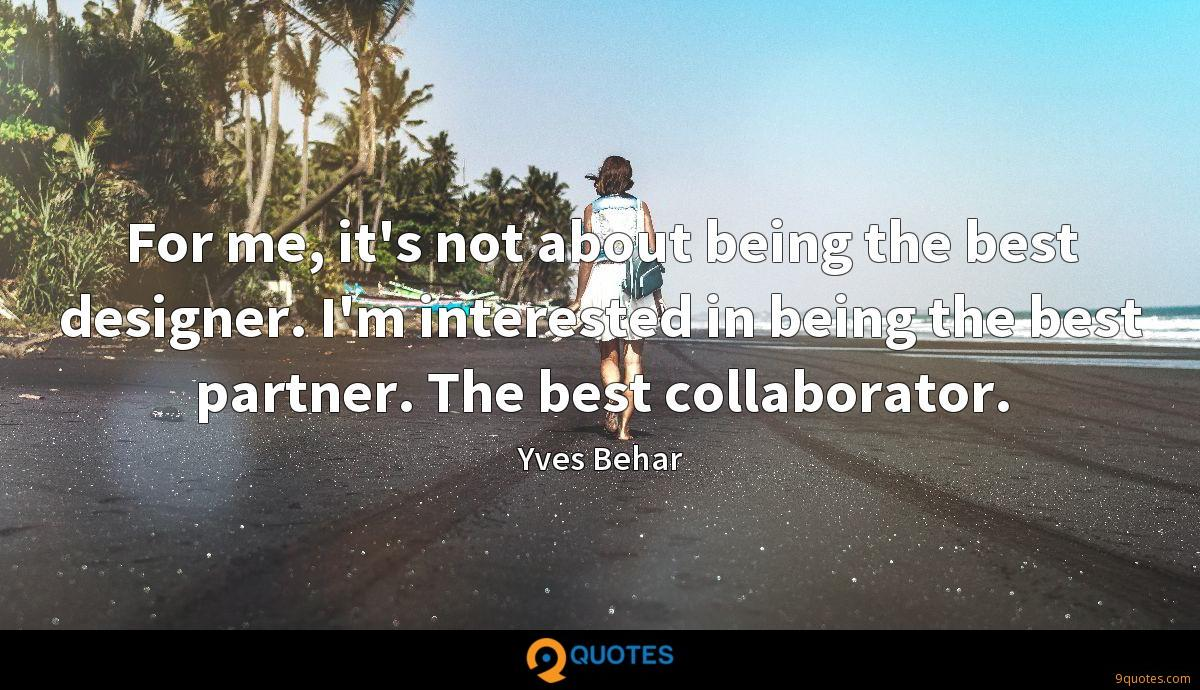 For me, it's not about being the best designer. I'm interested in being the best partner. The best collaborator.