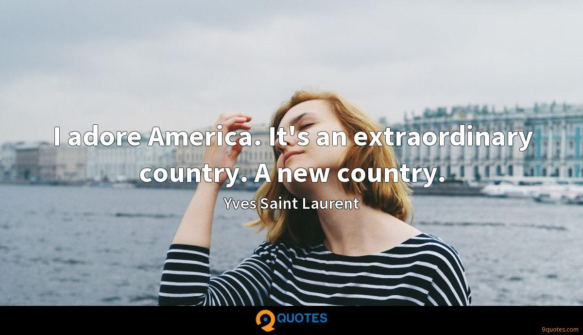I adore America. It's an extraordinary country. A new country.