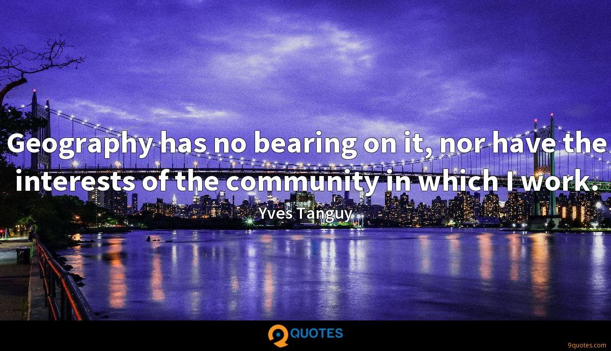 Geography has no bearing on it, nor have the interests of the community in which I work.