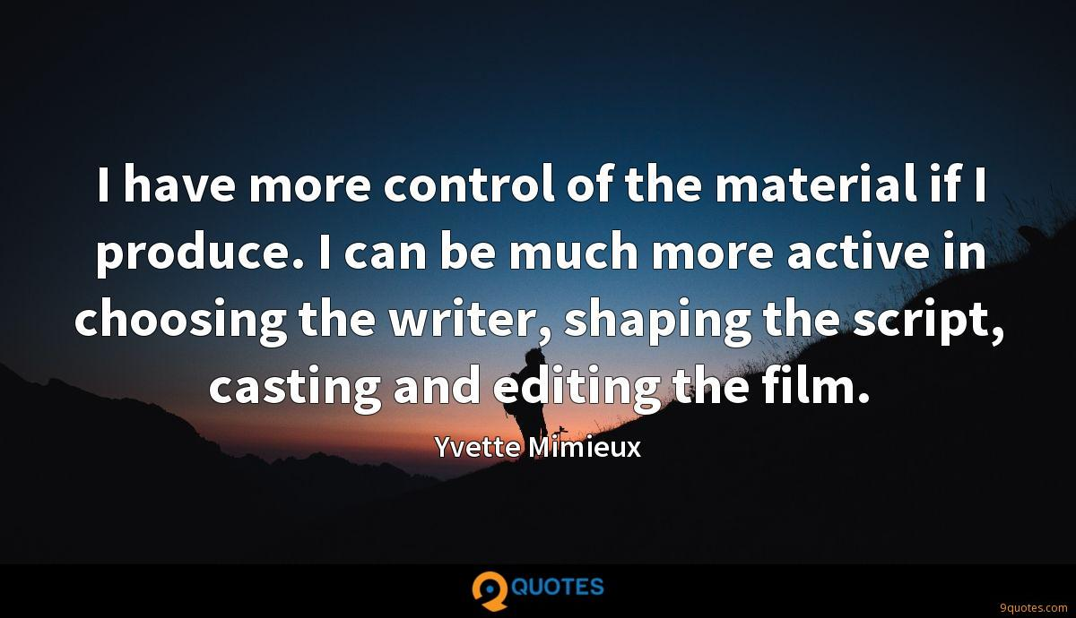 I have more control of the material if I produce. I can be much more active in choosing the writer, shaping the script, casting and editing the film.